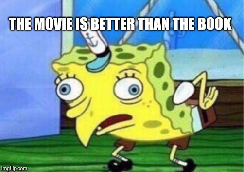Mocking Spongebob Meme | THE MOVIE IS BETTER THAN THE BOOK | image tagged in memes,mocking spongebob | made w/ Imgflip meme maker