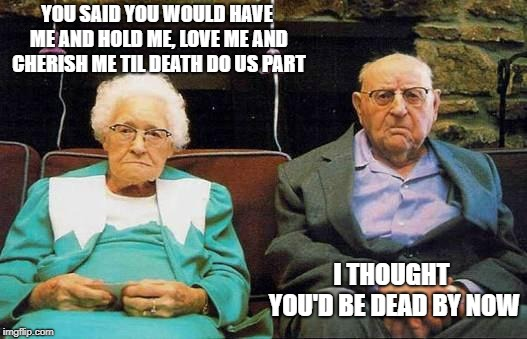 Honeymooners...smh | YOU SAID YOU WOULD HAVE ME AND HOLD ME, LOVE ME AND CHERISH ME TIL DEATH DO US PART I THOUGHT YOU'D BE DEAD BY NOW | image tagged in old couple,memes,back in my day,honeymooners | made w/ Imgflip meme maker