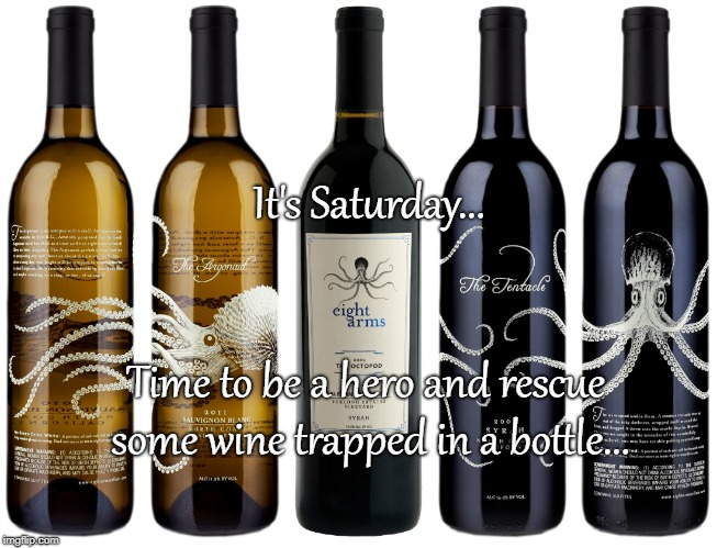 Saturday Wine... |  It's Saturday... Time to be a hero and rescue some wine trapped in a bottle... | image tagged in time,hero,wine,trapped,bottle | made w/ Imgflip meme maker