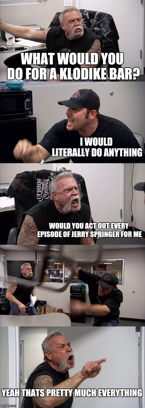 American Chopper Argument | WHAT WOULD YOU DO FOR A KLODIKE BAR? I WOULD LITERALLY DO ANYTHING WOULD YOU ACT OUT EVERY EPISODE OF JERRY SPRINGER FOR ME YEAH THATS PRETT | image tagged in memes,american chopper argument | made w/ Imgflip meme maker