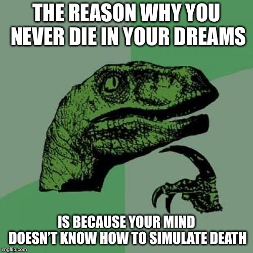 What................. | THE REASON WHY YOU NEVER DIE IN YOUR DREAMS IS BECAUSE YOUR MIND DOESN'T KNOW HOW TO SIMULATE DEATH | image tagged in memes,philosoraptor,omg,show,deep thoughts,deep | made w/ Imgflip meme maker