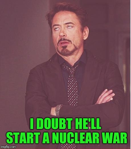 Face You Make Robert Downey Jr Meme | I DOUBT HE'LL START A NUCLEAR WAR | image tagged in memes,face you make robert downey jr | made w/ Imgflip meme maker