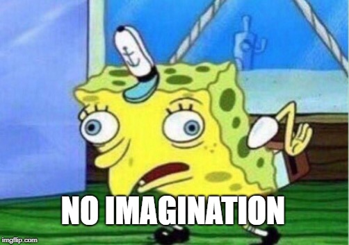 Mocking Spongebob Meme | NO IMAGINATION | image tagged in memes,mocking spongebob | made w/ Imgflip meme maker