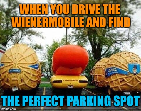 Hot Dog! | WHEN YOU DRIVE THE WIENERMOBILE AND FIND THE PERFECT PARKING SPOT | image tagged in wiener,mobile,peanuts,parking,funny,memes | made w/ Imgflip meme maker
