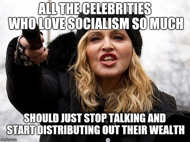 ALL THE CELEBRITIES WHO LOVE SOCIALISM SO MUCH SHOULD JUST STOP TALKING AND START DISTRIBUTING OUT THEIR WEALTH | image tagged in madonna talks | made w/ Imgflip meme maker