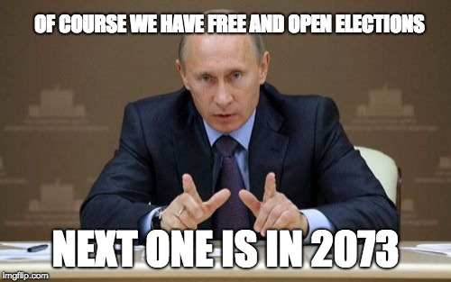 Vladimir Putin | OF COURSE WE HAVE FREE AND OPEN ELECTIONS NEXT ONE IS IN 2073 | image tagged in memes,vladimir putin | made w/ Imgflip meme maker