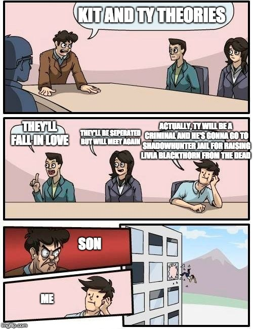 Boardroom Meeting Suggestion Meme |  KIT AND TY THEORIES; ACTUALLY, TY WILL BE A CRIMINAL AND HE'S GONNA GO TO SHADOWHUNTER JAIL FOR RAISING LIVIA BLACKTHORN FROM THE DEAD; THEY'LL FALL IN LOVE; THEY'LL BE SEPERATED BUT WILL MEET AGAIN; SON; ME | image tagged in memes,boardroom meeting suggestion | made w/ Imgflip meme maker