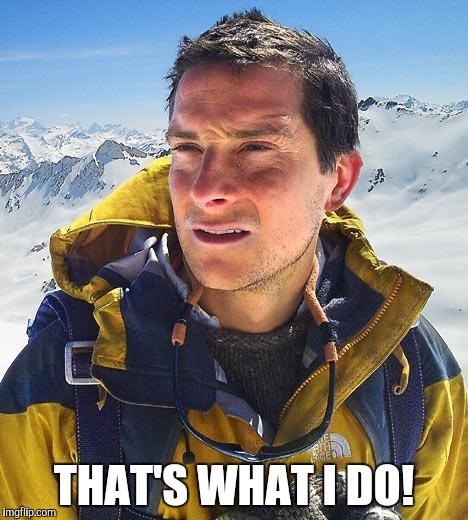 Bear Grylls Meme | THAT'S WHAT I DO! | image tagged in memes,bear grylls | made w/ Imgflip meme maker