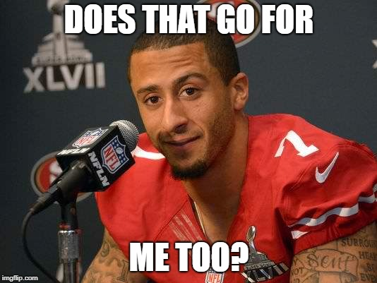 Colin kaepernick | DOES THAT GO FOR ME TOO? | image tagged in colin kaepernick | made w/ Imgflip meme maker