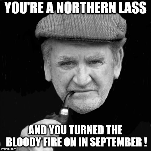 YOU'RE A NORTHERN LASS AND YOU TURNED THE BLOODY FIRE ON IN SEPTEMBER ! | image tagged in yorkshireman | made w/ Imgflip meme maker