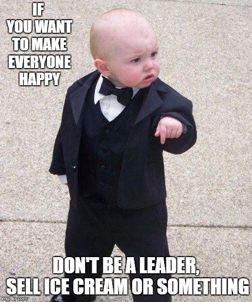 MOB | IF YOU WANT TO MAKE EVERYONE HAPPY DON'T BE A LEADER, SELL ICE CREAM OR SOMETHING | image tagged in mob,random,ice cream,leader | made w/ Imgflip meme maker