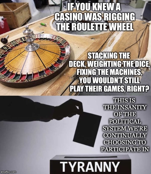 If You Knew You Wouldn't, Would You? | THIS IS THE INSANITY OF THE POLITICAL SYSTEM WE'RE CONTINUALLY CHOOSING TO PARTICIPATE IN | image tagged in rigging,casino,political system,insanity,participate | made w/ Imgflip meme maker