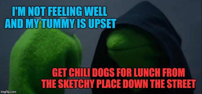 This was me Friday lol  | I'M NOT FEELING WELL AND MY TUMMY IS UPSET GET CHILI DOGS FOR LUNCH FROM THE SKETCHY PLACE DOWN THE STREET | image tagged in memes,evil kermit,jbmemegeek,fails | made w/ Imgflip meme maker