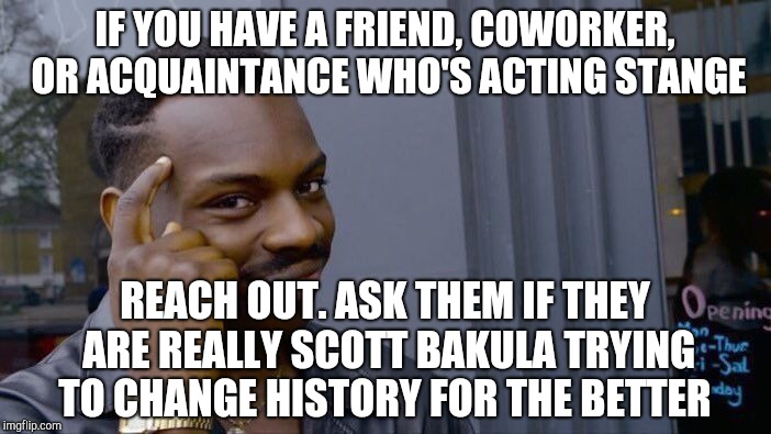 Roll Safe Think About It | IF YOU HAVE A FRIEND, COWORKER, OR ACQUAINTANCE WHO'S ACTING STANGE REACH OUT. ASK THEM IF THEY ARE REALLY SCOTT BAKULA TRYING TO CHANGE HIS | image tagged in memes,roll safe think about it,jbmemegeek,quantum leap,time travel | made w/ Imgflip meme maker