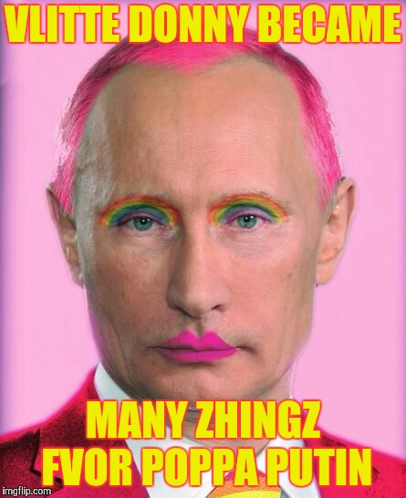 putin the great is a little on the sweet side | VLITTE DONNY BECAME MANY ZHINGZ FVOR POPPA PUTIN | image tagged in putin the great is a little on the sweet side | made w/ Imgflip meme maker