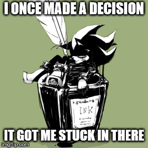 Mephiles in a ink bottle | I ONCE MADE A DECISION IT GOT ME STUCK IN THERE | image tagged in mephiles in a ink bottle | made w/ Imgflip meme maker