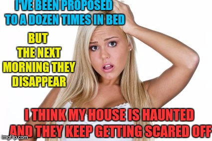 Dumb blonde | I'VE BEEN PROPOSED TO A DOZEN TIMES IN BED BUT THE NEXT MORNING THEY DISAPPEAR I THINK MY HOUSE IS HAUNTED AND THEY KEEP GETTING SCARED OFF | image tagged in dumb blonde | made w/ Imgflip meme maker