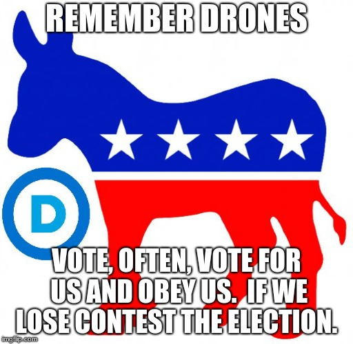 democrats | REMEMBER DRONES VOTE, OFTEN, VOTE FOR US AND OBEY US.  IF WE LOSE CONTEST THE ELECTION. | image tagged in democrats | made w/ Imgflip meme maker