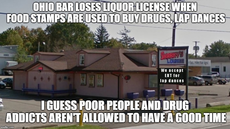 Ohio bar loses liquor license when food stamps are used to buy drugs, lap dances | OHIO BAR LOSES LIQUOR LICENSE WHEN FOOD STAMPS ARE USED TO BUY DRUGS, LAP DANCES I GUESS POOR PEOPLE AND DRUG ADDICTS AREN'T ALLOWED TO HAVE | image tagged in ohio,bar,loses,license,food stamps | made w/ Imgflip meme maker