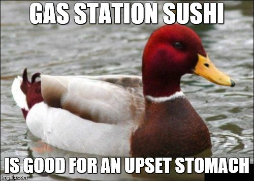 Malicious Advice Mallard Meme | GAS STATION SUSHI IS GOOD FOR AN UPSET STOMACH | image tagged in memes,malicious advice mallard,gas station,sushi | made w/ Imgflip meme maker