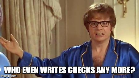 Austin Powers Honestly Meme | WHO EVEN WRITES CHECKS ANY MORE? | image tagged in memes,austin powers honestly | made w/ Imgflip meme maker