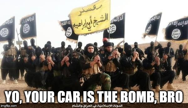 ISIS Jihad Terrorists | YO, YOUR CAR IS THE BOMB, BRO | image tagged in isis jihad terrorists | made w/ Imgflip meme maker