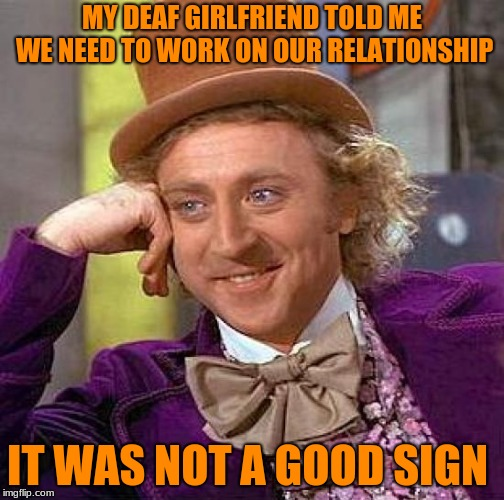 Not A Good Sign. | MY DEAF GIRLFRIEND TOLD ME WE NEED TO WORK ON OUR RELATIONSHIP IT WAS NOT A GOOD SIGN | image tagged in memes,creepy condescending wonka,not a good sign,deaf | made w/ Imgflip meme maker