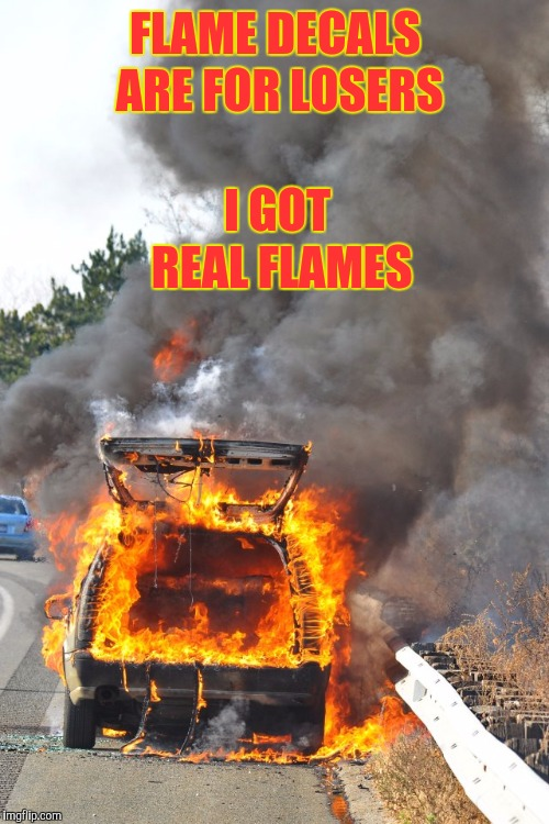 burning car | FLAME DECALS ARE FOR LOSERS I GOT REAL FLAMES | image tagged in burning car | made w/ Imgflip meme maker