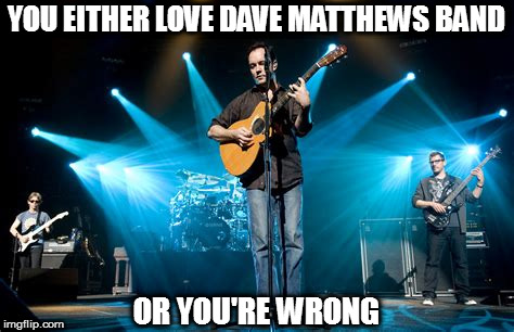 YOU EITHER LOVE DAVE MATTHEWS BAND OR YOU'RE WRONG |  YOU EITHER LOVE DAVE MATTHEWS BAND; OR YOU'RE WRONG | image tagged in dmb,dave matthews,dave matthews band,you either love dave matthews band or you're wrong,love,wrong | made w/ Imgflip meme maker