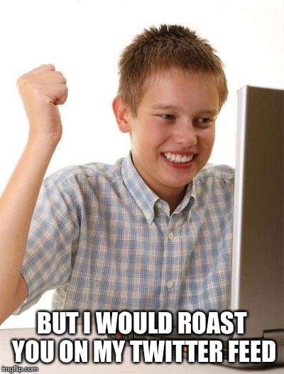 First Day On The Internet Kid Meme | BUT I WOULD ROAST YOU ON MY TWITTER FEED | image tagged in memes,first day on the internet kid | made w/ Imgflip meme maker