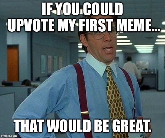 A new memer here... | IF YOU COULD UPVOTE MY FIRST MEME... THAT WOULD BE GREAT. | image tagged in memes,that would be great,upvotes | made w/ Imgflip meme maker