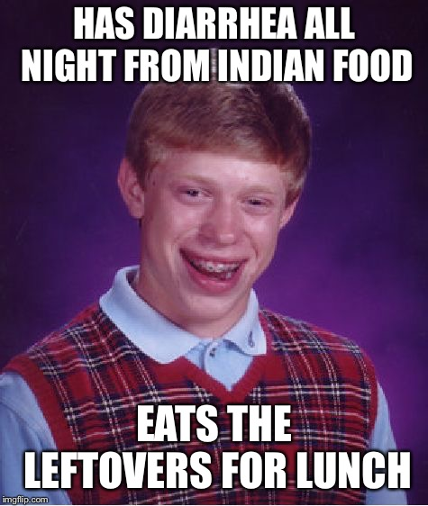 Bad Luck Brian Meme | HAS DIARRHEA ALL NIGHT FROM INDIAN FOOD EATS THE LEFTOVERS FOR LUNCH | image tagged in memes,bad luck brian | made w/ Imgflip meme maker