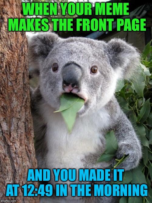This actually happened... | WHEN YOUR MEME MAKES THE FRONT PAGE AND YOU MADE IT AT 12:49 IN THE MORNING | image tagged in memes,surprised koala | made w/ Imgflip meme maker