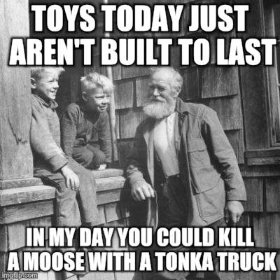 Talk-Mentor-Advise-Nurture | TOYS TODAY JUST AREN'T BUILT TO LAST IN MY DAY YOU COULD KILL A MOOSE WITH A TONKA TRUCK | image tagged in memes,good old days,elders,children,good advice | made w/ Imgflip meme maker