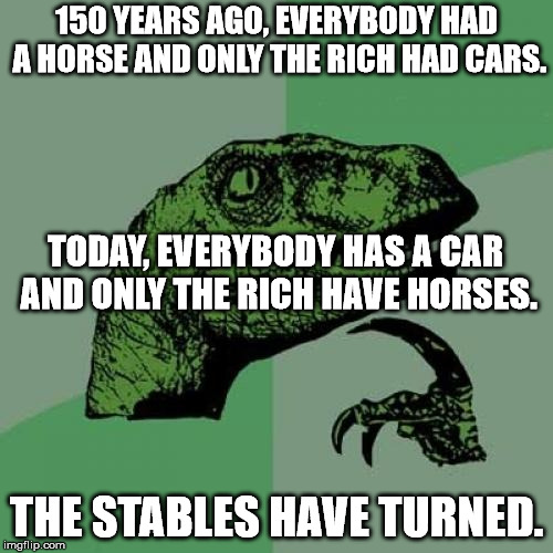 Philosoraptor |  150 YEARS AGO, EVERYBODY HAD A HORSE AND ONLY THE RICH HAD CARS. TODAY, EVERYBODY HAS A CAR AND ONLY THE RICH HAVE HORSES. THE STABLES HAVE TURNED. | image tagged in memes,philosoraptor | made w/ Imgflip meme maker