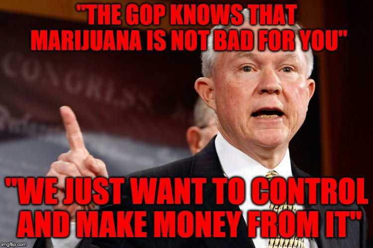 "Jeff Sessions | ""THE GOP KNOWS THAT MARIJUANA IS NOT BAD FOR YOU"" ""WE JUST WANT TO CONTROL AND MAKE MONEY FROM IT"" 