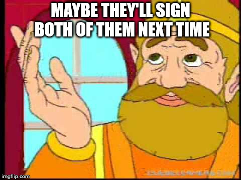 Hyrule King | MAYBE THEY'LL SIGN BOTH OF THEM NEXT TIME | image tagged in hyrule king | made w/ Imgflip meme maker