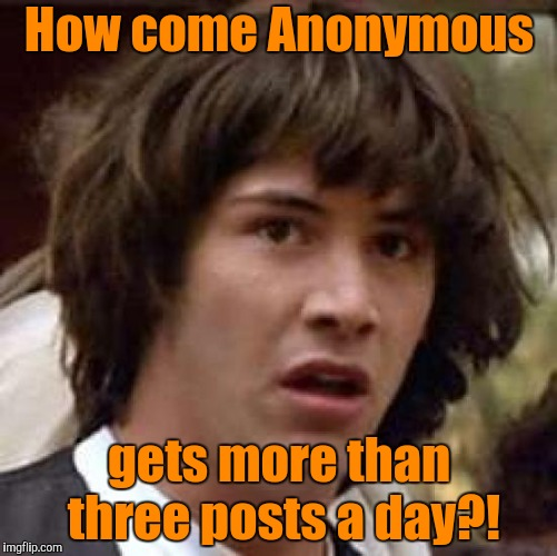 Should Be Top of the Leaderboard by Now |  How come Anonymous; gets more than three posts a day?! | image tagged in memes,conspiracy keanu,anonymous | made w/ Imgflip meme maker