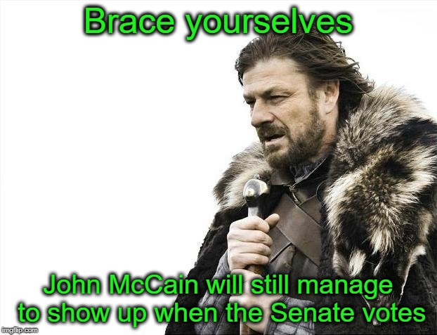 Hard to keep down | Brace yourselves John McCain will still manage to show up when the Senate votes | image tagged in memes,brace yourselves x is coming,john mccain | made w/ Imgflip meme maker