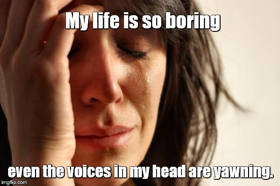 First World Problems | My life is so boring even the voices in my head are yawning. | image tagged in memes,first world problems,voices,bored,yawning,sleepy | made w/ Imgflip meme maker