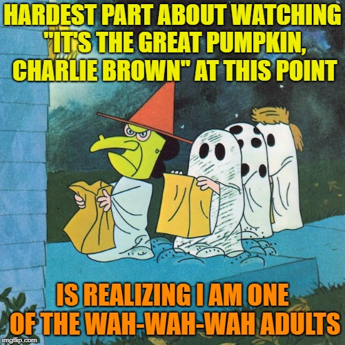 "Feeling my age | HARDEST PART ABOUT WATCHING ""IT'S THE GREAT PUMPKIN, CHARLIE BROWN"" AT THIS POINT IS REALIZING I AM ONE OF THE WAH-WAH-WAH ADULTS 