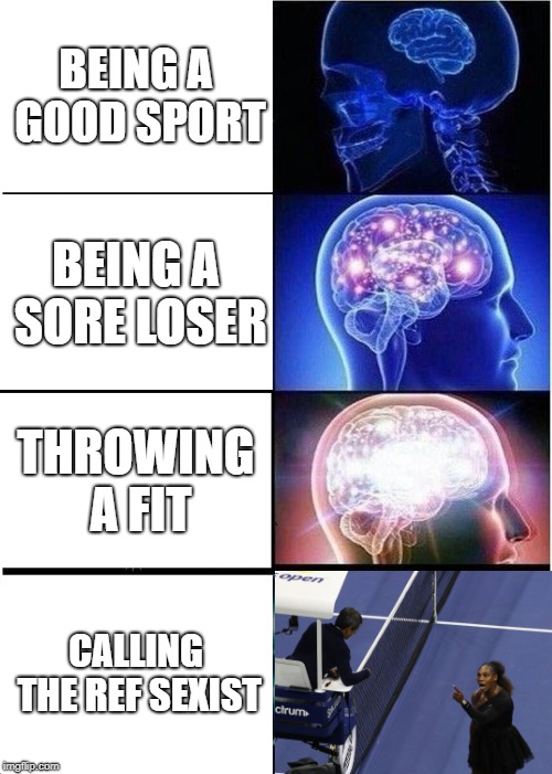 When All Else Fails, Side With The SJWs | BEING A GOOD SPORT BEING A SORE LOSER THROWING A FIT CALLING THE REF SEXIST | image tagged in memes,expanding brain,serena williams,sjw,sexism,liberal logic | made w/ Imgflip meme maker