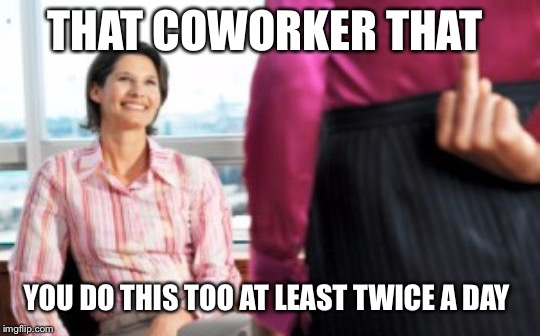 THAT COWORKER THAT YOU DO THIS TOO AT LEAST TWICE A DAY | made w/ Imgflip meme maker