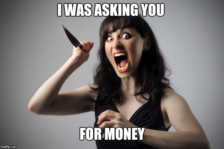 Angry woman | I WAS ASKING YOU FOR MONEY | image tagged in angry woman | made w/ Imgflip meme maker