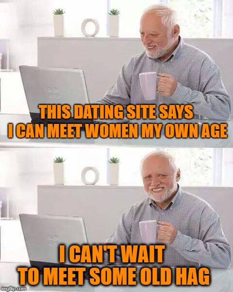 Hide the Pain Harold | THIS DATING SITE SAYS I CAN MEET WOMEN MY OWN AGE I CAN'T WAIT TO MEET SOME OLD HAG | image tagged in memes,hide the pain harold,dating,online dating | made w/ Imgflip meme maker