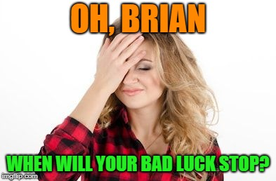 Facepalm | OH, BRIAN WHEN WILL YOUR BAD LUCK STOP? | image tagged in facepalm | made w/ Imgflip meme maker
