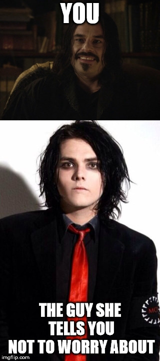 better vampire | YOU THE GUY SHE TELLS YOU NOT TO WORRY ABOUT | image tagged in my chemical romance | made w/ Imgflip meme maker