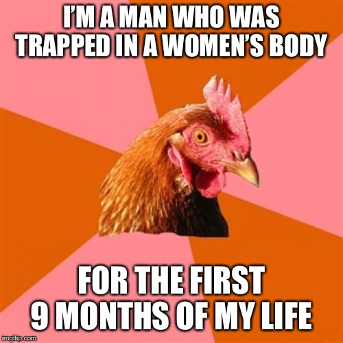 Anti Joke Chicken Meme | I'M A MAN WHO WAS TRAPPED IN A WOMEN'S BODY FOR THE FIRST 9 MONTHS OF MY LIFE | image tagged in memes,anti joke chicken,AdviceAnimals | made w/ Imgflip meme maker
