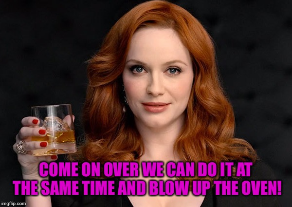 COME ON OVER WE CAN DO IT AT THE SAME TIME AND BLOW UP THE OVEN! | made w/ Imgflip meme maker