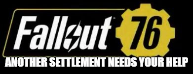 Fallout 76 Logo | ANOTHER SETTLEMENT NEEDS YOUR HELP | image tagged in fallout 76 logo | made w/ Imgflip meme maker